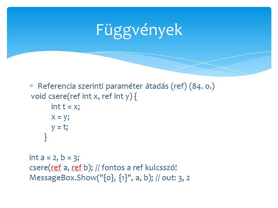 Referencia szerinti paraméter átadás (ref) (84. o.) void csere(ref int x, ref int y) { int t = x; x = y; y = t; } int a = 2, b = 3; csere(ref a, ref