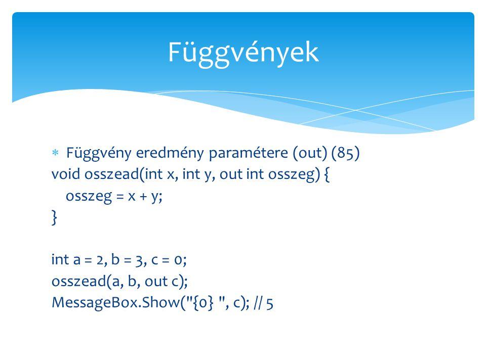  Függvény eredmény paramétere (out) (85) void osszead(int x, int y, out int osszeg) { osszeg = x + y; } int a = 2, b = 3, c = 0; osszead(a, b, out c)