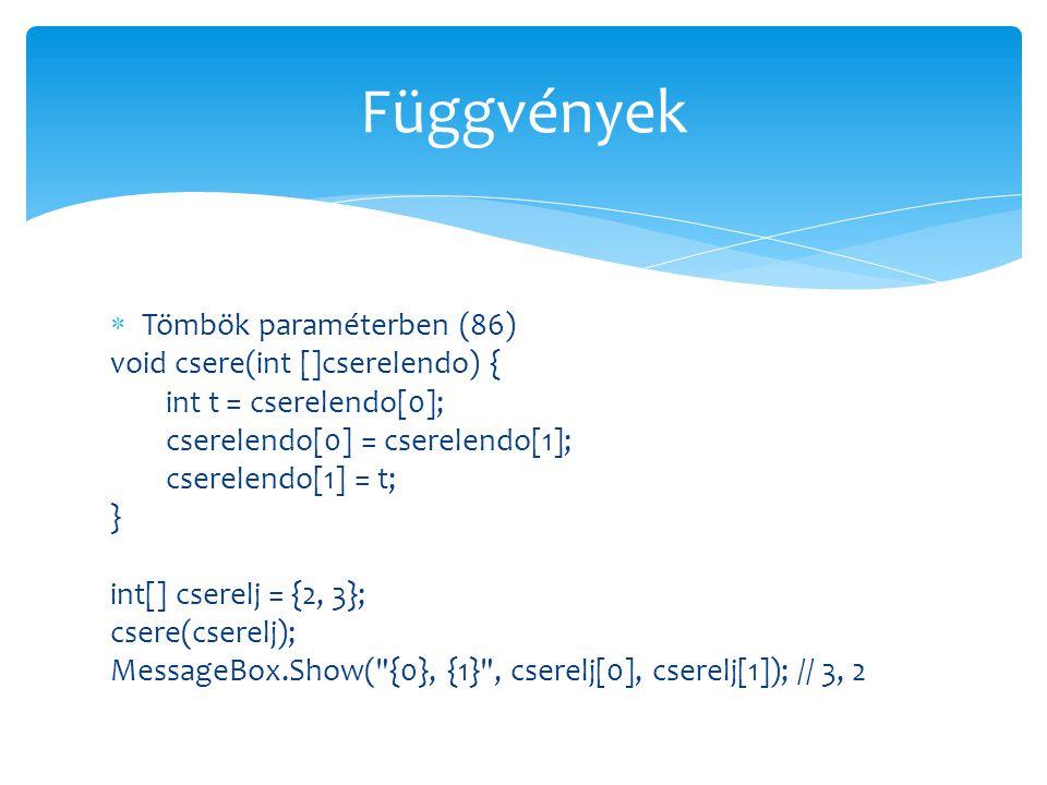  Tömbök paraméterben (86) void csere(int []cserelendo) { int t = cserelendo[0]; cserelendo[0] = cserelendo[1]; cserelendo[1] = t; } int[] cserelj = {