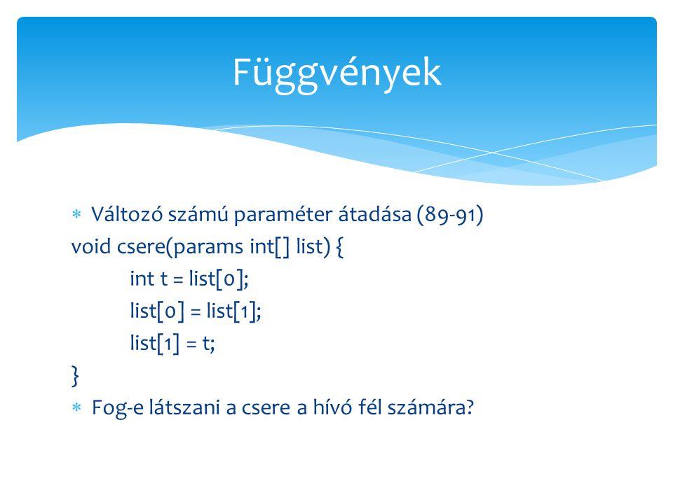  Változó számú paraméter átadása (89-91) void csere(params int[] list) { int t = list[0]; list[0] = list[1]; list[1] = t; }  Fog-e látszani a csere