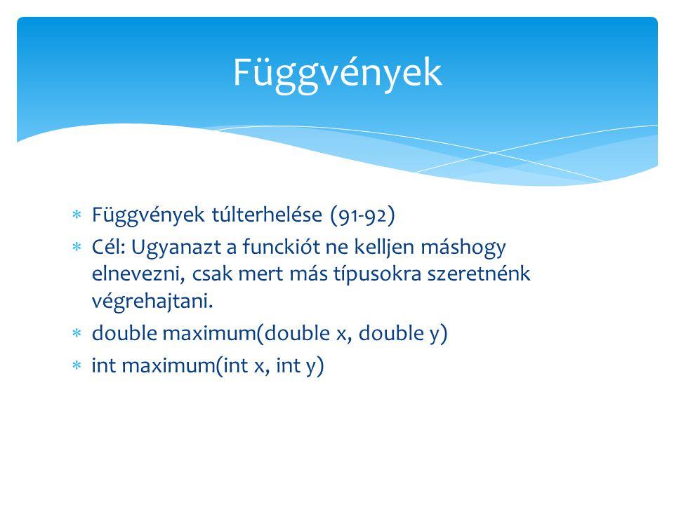  Függvények túlterhelése (91-92)  Cél: Ugyanazt a funckiót ne kelljen máshogy elnevezni, csak mert más típusokra szeretnénk végrehajtani.  double m