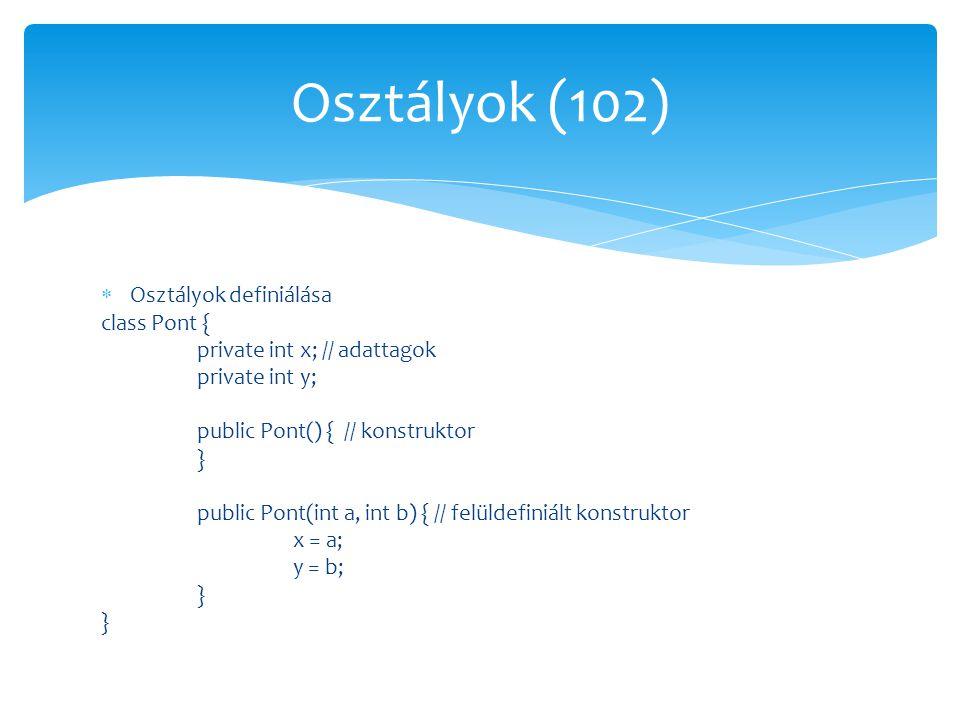  Osztályok definiálása class Pont { private int x; // adattagok private int y; public Pont() { // konstruktor } public Pont(int a, int b) { // felüld