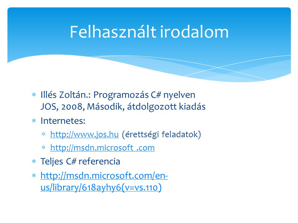  Illés Zoltán.: Programozás C# nyelven JOS, 2008, Második, átdolgozott kiadás  Internetes:  http://www.jos.hu (érettségi feladatok) http://www.jos.