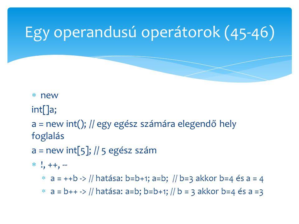  new int[]a; a = new int(); // egy egész számára elegendő hely foglalás a = new int[5]; // 5 egész szám  !, ++, --  a = ++b -> // hatása: b=b+1; a=