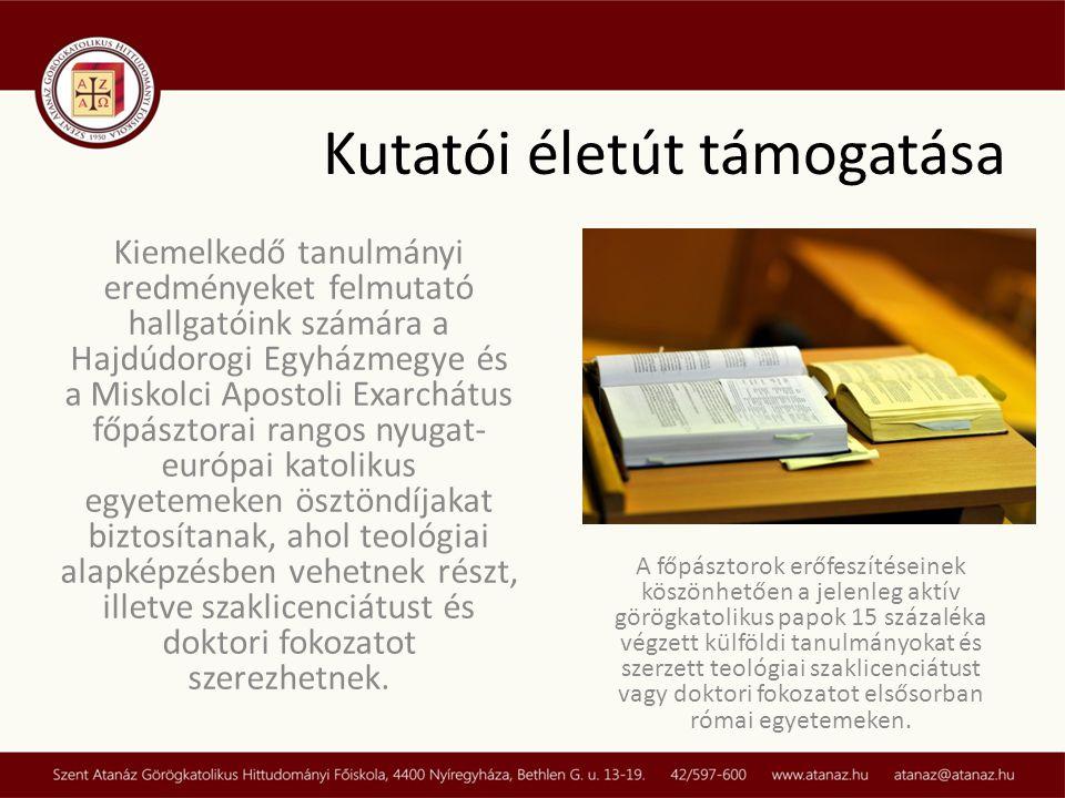 Kiemelkedő tanulmányi eredményeket felmutató hallgatóink számára a Hajdúdorogi Egyházmegye és a Miskolci Apostoli Exarchátus főpásztorai rangos nyugat- európai katolikus egyetemeken ösztöndíjakat biztosítanak, ahol teológiai alapképzésben vehetnek részt, illetve szaklicenciátust és doktori fokozatot szerezhetnek.