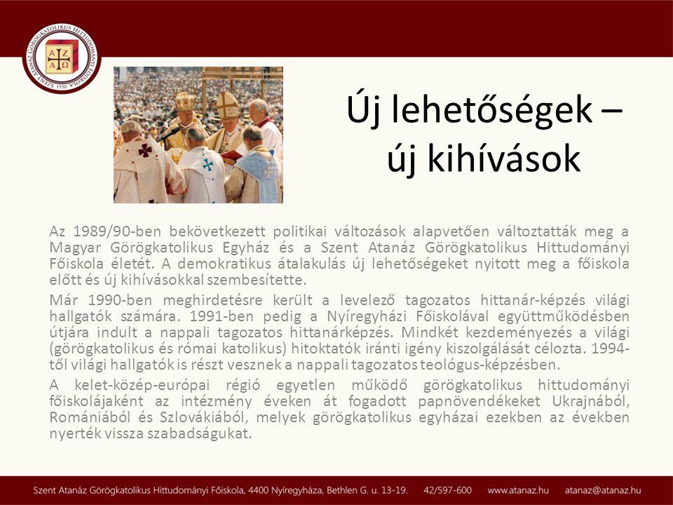 Új lehetőségek – új kihívások Az 1989/90-ben bekövetkezett politikai változások alapvetően változtatták meg a Magyar Görögkatolikus Egyház és a Szent Atanáz Görögkatolikus Hittudományi Főiskola életét.