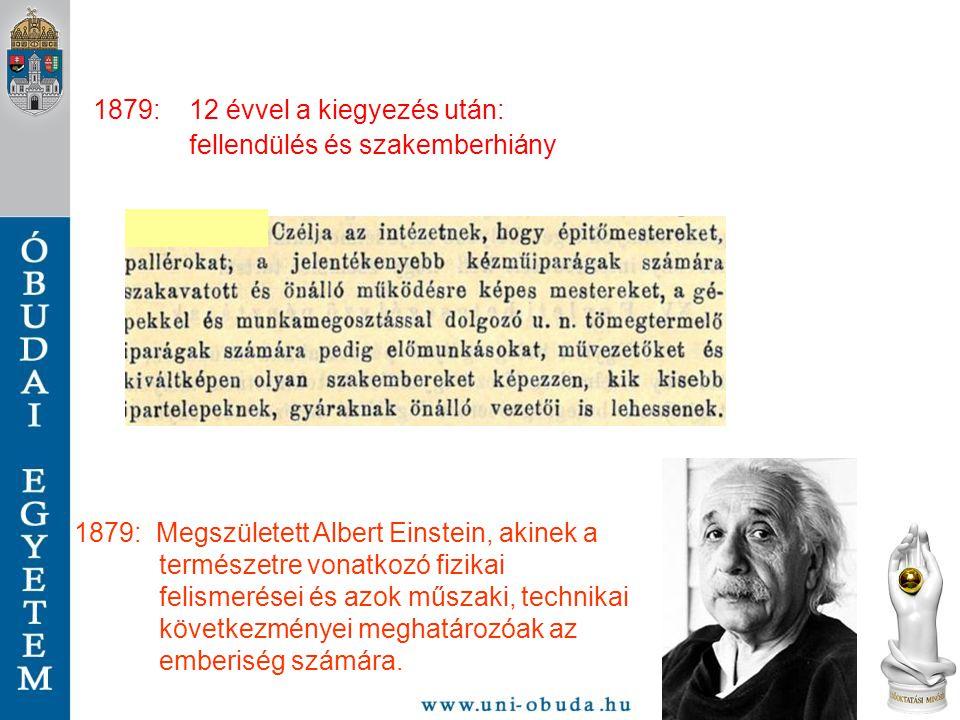 1879: 12 évvel a kiegyezés után: fellendülés és szakemberhiány 1879: Megszületett Albert Einstein, akinek a természetre vonatkozó fizikai felismerései
