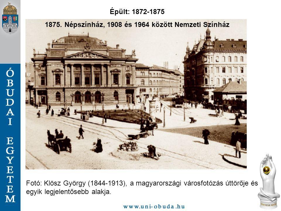 Fotó: Klösz György (1844-1913), a magyarországi városfotózás úttörője és egyik legjelentősebb alakja. Épült: 1872-1875 1875. Népszínház, 1908 és 1964