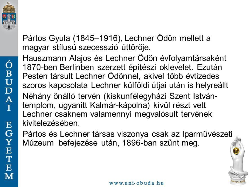 Pártos Gyula (1845–1916), Lechner Ödön mellett a magyar stílusú szecesszió úttörője. Hauszmann Alajos és Lechner Ödön évfolyamtársaként 1870-ben Berli