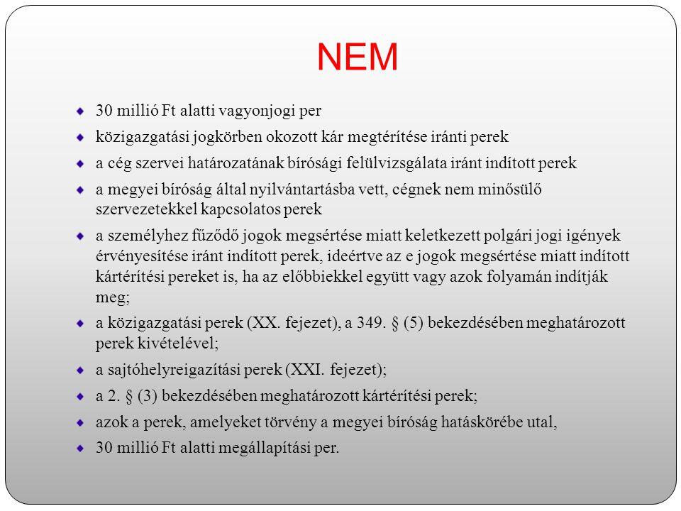 IGEN  30 millió Ft feletti vagyonjogi per  szerzői és szomszédos jogi perek  nemzetközi árufuvarozási, szállítmányozási perek  a kérelemnek helyt adó cégbírósági bejegyző végzés hatályon kívül helyezése iránt indított perek,  a cég létesítő okirata vagy annak módosítása érvénytelenségének, hatálytalanságának vagy létre nem jöttének megállapítása iránti perek,  a cégek és tagjaik (volt tagjaik) közötti, illetve a tagok (volt tagok) egymás közti a tagsági jogviszonyon alapuló perek,  a gazdasági társaságban történő befolyásszerzéssel kapcsolatos perek, továbbá  a társaság tartozásaiért korlátozott felelősséggel tartozó tag (részvényes) felelősségének korlátlanná minősítése iránti perek;  az értékpapírból származó jogviszonnyal kapcsolatos perek;  a tisztességtelen szerződési feltételek érvénytelensége tárgyában [Ptk.