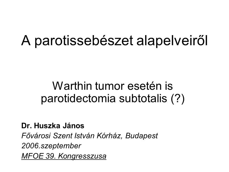 A parotissebészet alapelveiről Warthin tumor esetén is parotidectomia subtotalis (?) Dr. Huszka János Fővárosi Szent István Kórház, Budapest 2006.szep