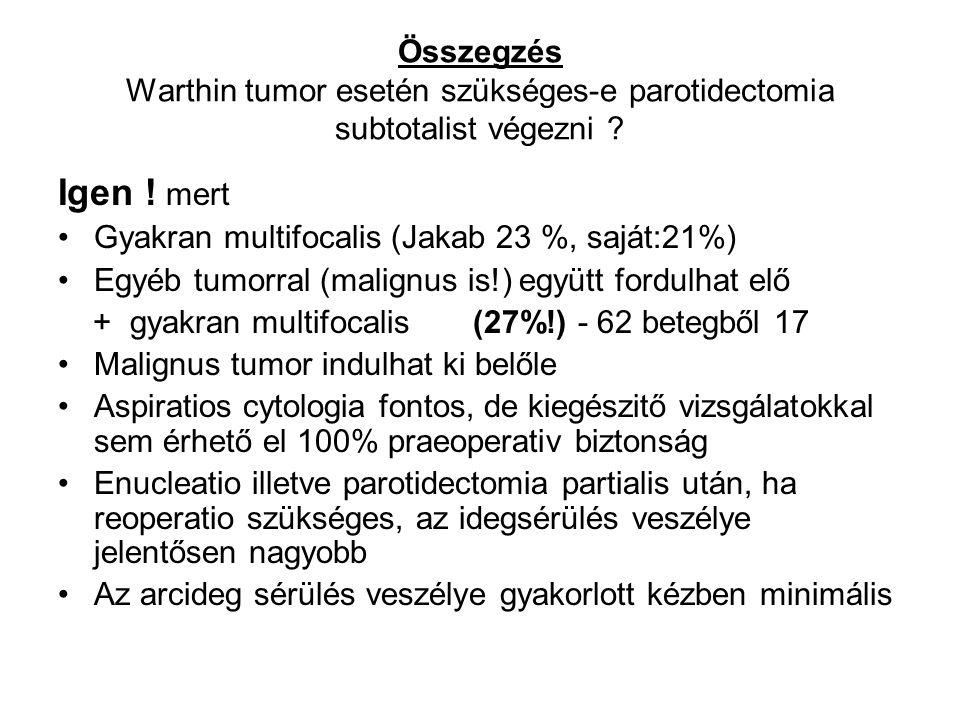 Összegzés Warthin tumor esetén szükséges-e parotidectomia subtotalist végezni ? Igen ! mert •Gyakran multifocalis (Jakab 23 %, saját:21%) •Egyéb tumor