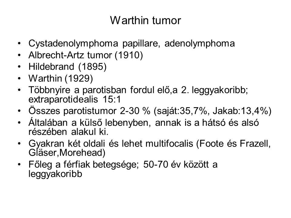 Warthin tumor •Cystadenolymphoma papillare, adenolymphoma •Albrecht-Artz tumor (1910) •Hildebrand (1895) •Warthin (1929) •Többnyire a parotisban fordu