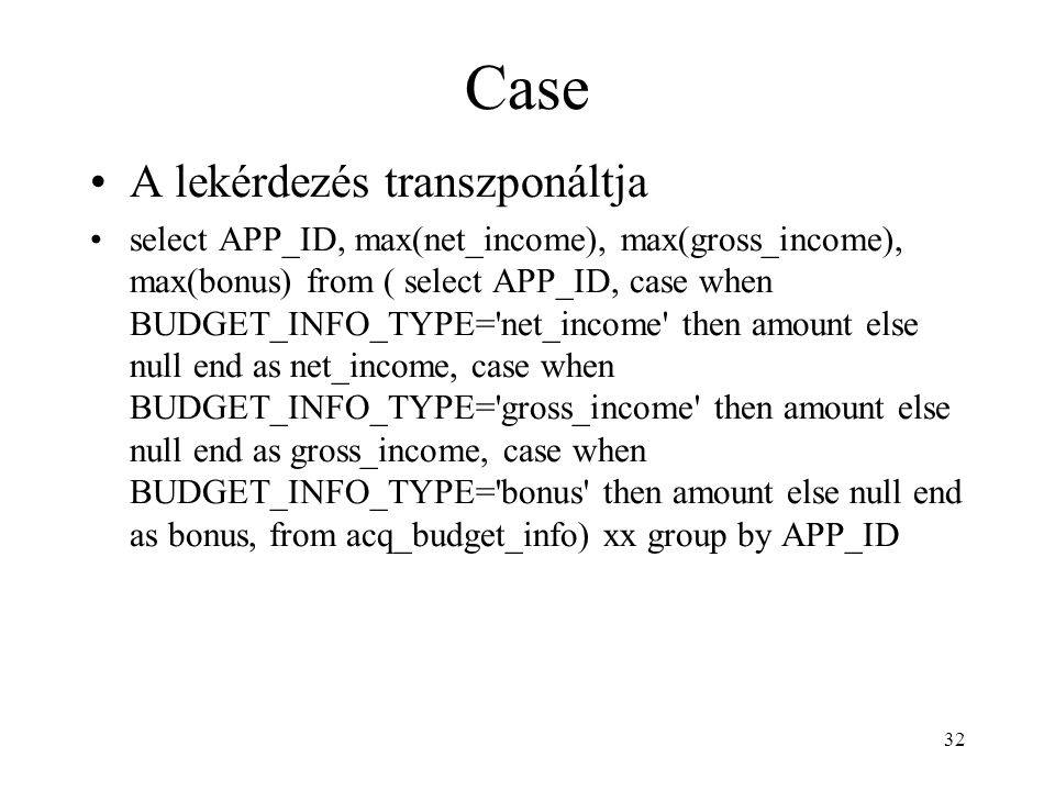 32 Case •A lekérdezés transzponáltja •select APP_ID, max(net_income), max(gross_income), max(bonus) from ( select APP_ID, case when BUDGET_INFO_TYPE='