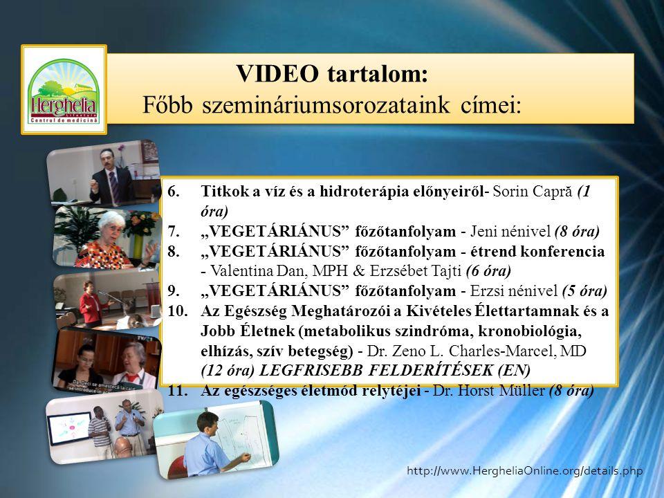 """VIDEO tartalom: Főbb szemináriumsorozataink címei: VIDEO tartalom: Főbb szemináriumsorozataink címei: 6.Titkok a víz és a hidroterápia előnyeiről- Sorin Capră (1 óra) 7.""""VEGETÁRIÁNUS főzőtanfolyam - Jeni nénivel (8 óra) 8.""""VEGETÁRIÁNUS főzőtanfolyam - étrend konferencia - Valentina Dan, MPH & Erzsébet Tajti (6 óra) 9.""""VEGETÁRIÁNUS főzőtanfolyam - Erzsi nénivel (5 óra) 10.Az Egészség Meghatározói a Kivételes Élettartamnak és a Jobb Életnek (metabolikus szindróma, kronobiológia, elhízás, szív betegség) - Dr."""