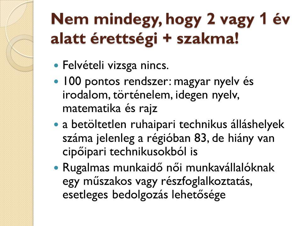 Nem mindegy, hogy 2 vagy 1 év alatt érettségi + szakma!  Felvételi vizsga nincs.  100 pontos rendszer: magyar nyelv és irodalom, történelem, idegen