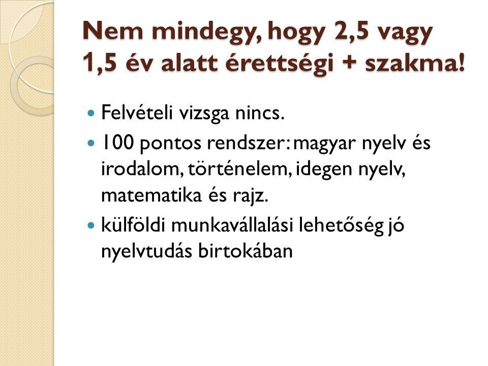 Nem mindegy, hogy 2,5 vagy 1,5 év alatt érettségi + szakma!  Felvételi vizsga nincs.  100 pontos rendszer: magyar nyelv és irodalom, történelem, ide