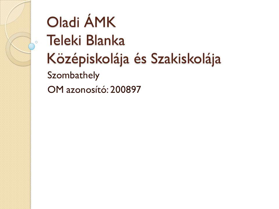 Oladi ÁMK Teleki Blanka Középiskolája és Szakiskolája Szombathely OM azonosító: 200897