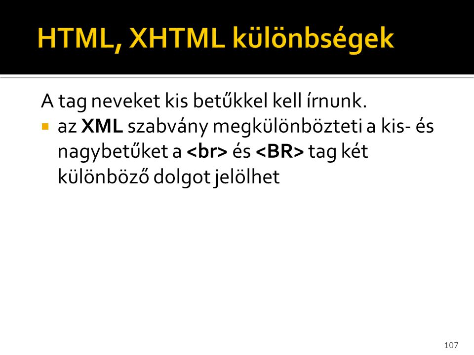 107 A tag neveket kis betűkkel kell írnunk.  az XML szabvány megkülönbözteti a kis- és nagybetűket a és tag két különböző dolgot jelölhet