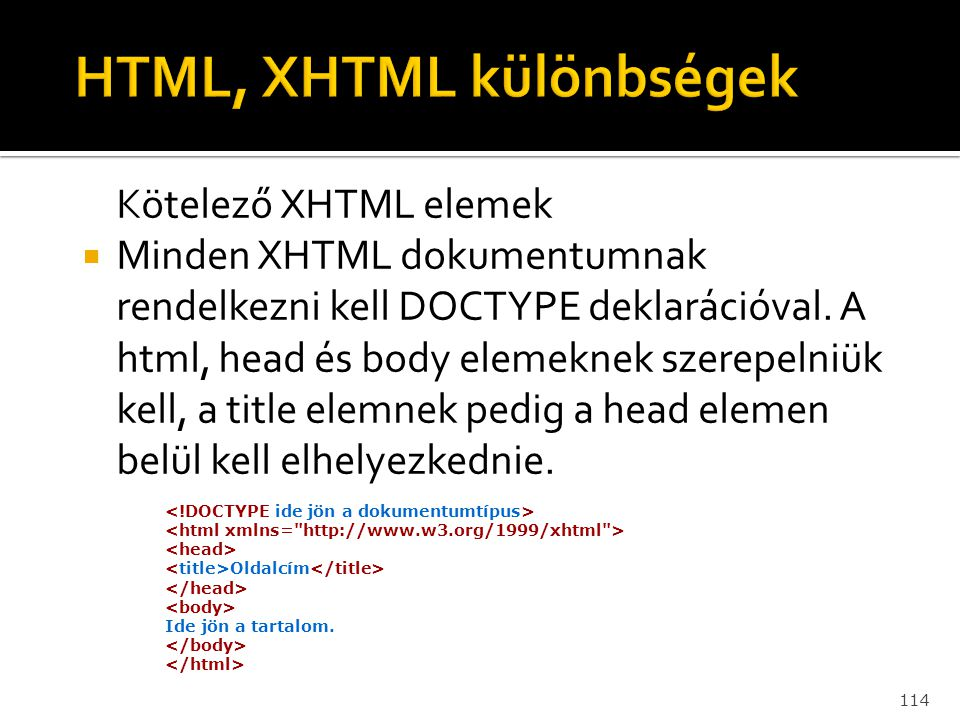 114 Kötelező XHTML elemek  Minden XHTML dokumentumnak rendelkezni kell DOCTYPE deklarációval. A html, head és body elemeknek szerepelniük kell, a tit