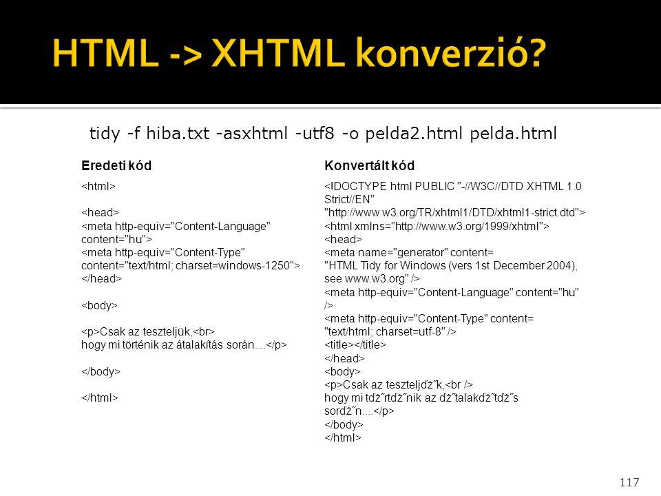 117 tidy -f hiba.txt -asxhtml -utf8 -o pelda2.html pelda.html Eredeti kódKonvertált kód Csak az teszteljük, hogy mi történik az átalakítás során.... C