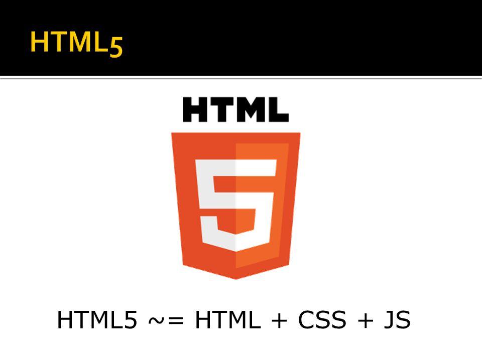 HTML5 ~= HTML + CSS + JS