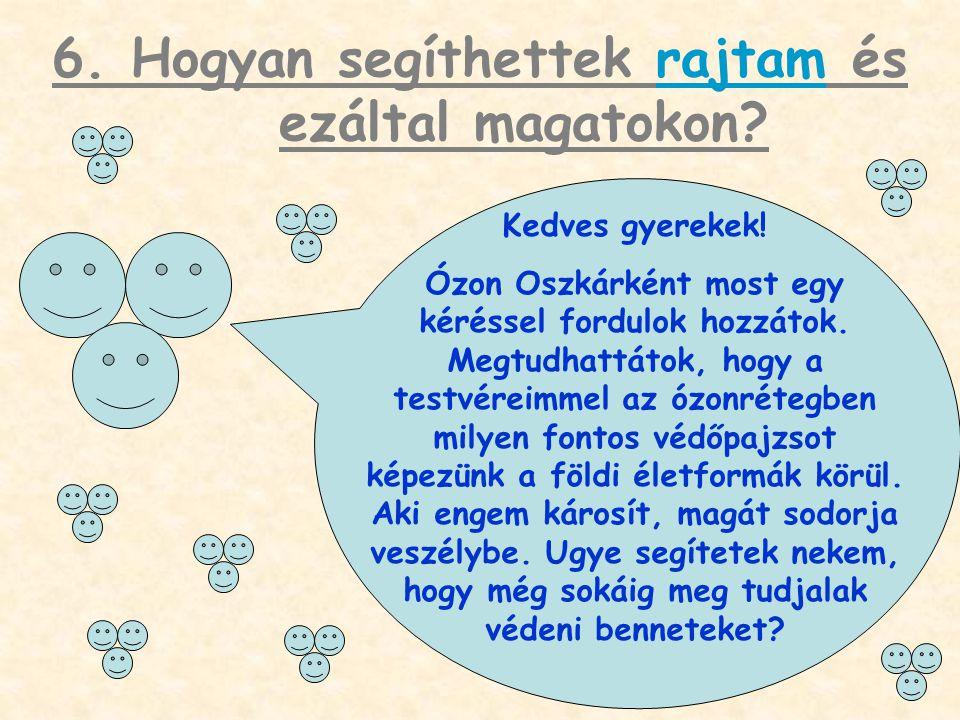 6. Hogyan segíthettek rajtam és ezáltal magatokon? Kedves gyerekek! Ózon Oszkárként most egy kéréssel fordulok hozzátok. Megtudhattátok, hogy a testvé