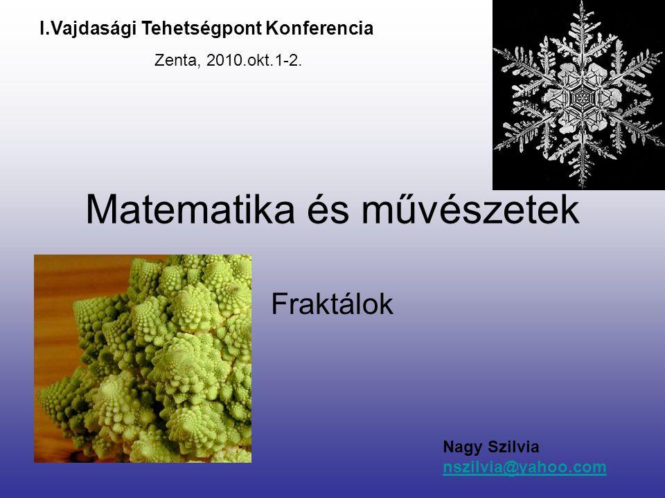Matematika és művészetek Fraktálok Nagy Szilvia nszilvia@yahoo.com I.Vajdasági Tehetségpont Konferencia Zenta, 2010.okt.1-2.