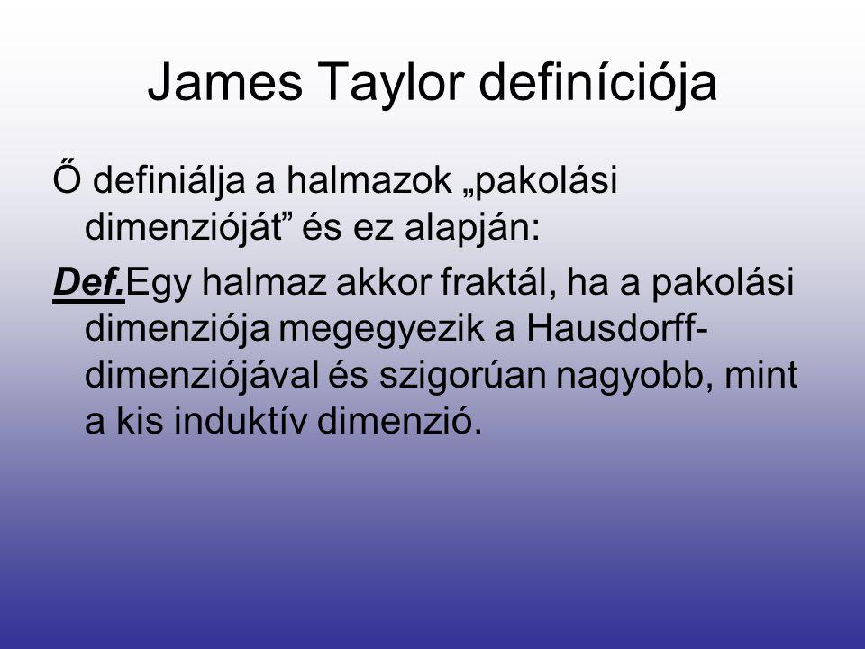 """James Taylor definíciója Ő definiálja a halmazok """"pakolási dimenzióját és ez alapján: Def.Egy halmaz akkor fraktál, ha a pakolási dimenziója megegyezik a Hausdorff- dimenziójával és szigorúan nagyobb, mint a kis induktív dimenzió."""