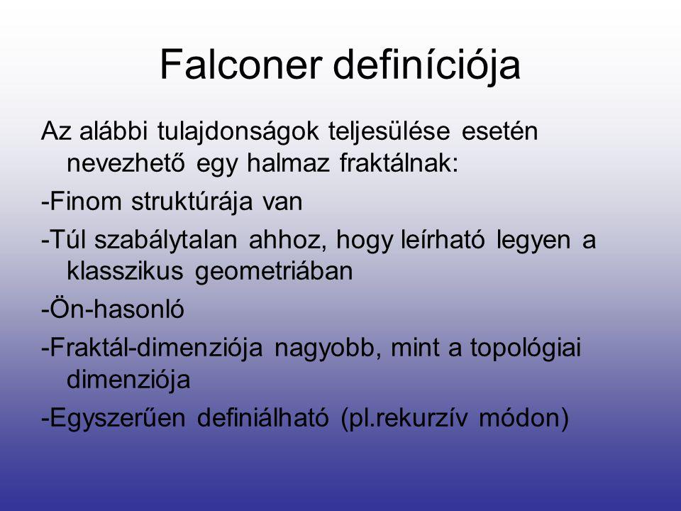 Falconer definíciója Az alábbi tulajdonságok teljesülése esetén nevezhető egy halmaz fraktálnak: -Finom struktúrája van -Túl szabálytalan ahhoz, hogy leírható legyen a klasszikus geometriában -Ön-hasonló -Fraktál-dimenziója nagyobb, mint a topológiai dimenziója -Egyszerűen definiálható (pl.rekurzív módon)
