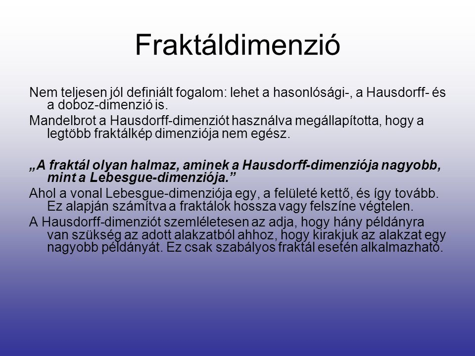 Fraktáldimenzió Nem teljesen jól definiált fogalom: lehet a hasonlósági-, a Hausdorff- és a doboz-dimenzió is. Mandelbrot a Hausdorff-dimenziót haszná