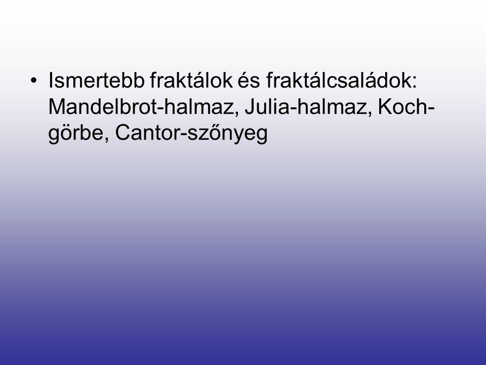 •Ismertebb fraktálok és fraktálcsaládok: Mandelbrot-halmaz, Julia-halmaz, Koch- görbe, Cantor-szőnyeg
