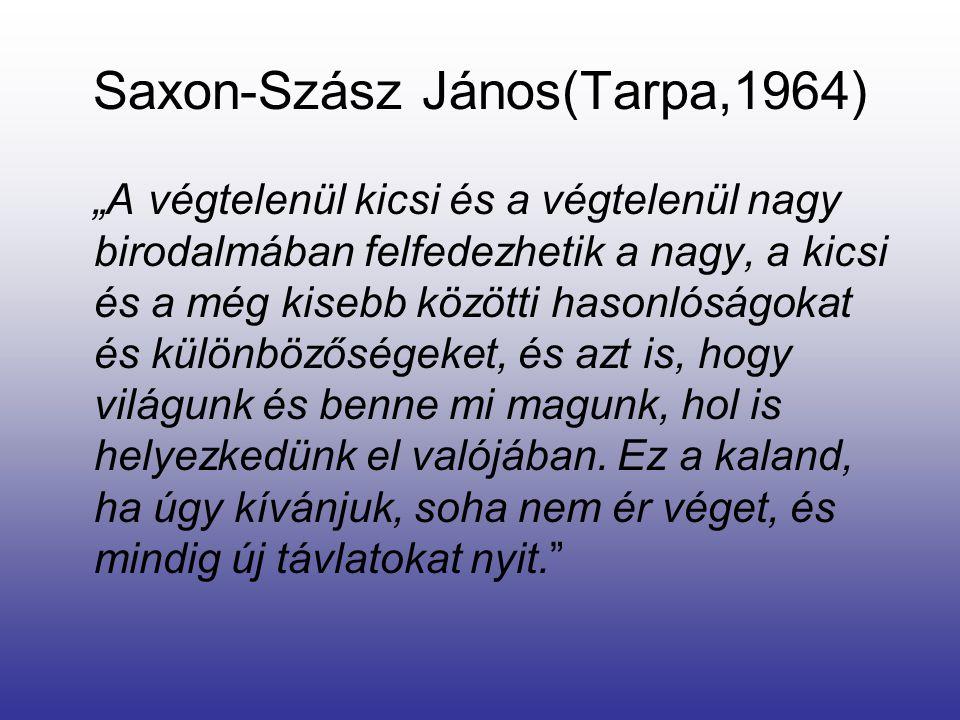 """Saxon-Szász János(Tarpa,1964) """"A végtelenül kicsi és a végtelenül nagy birodalmában felfedezhetik a nagy, a kicsi és a még kisebb közötti hasonlóságokat és különbözőségeket, és azt is, hogy világunk és benne mi magunk, hol is helyezkedünk el valójában."""