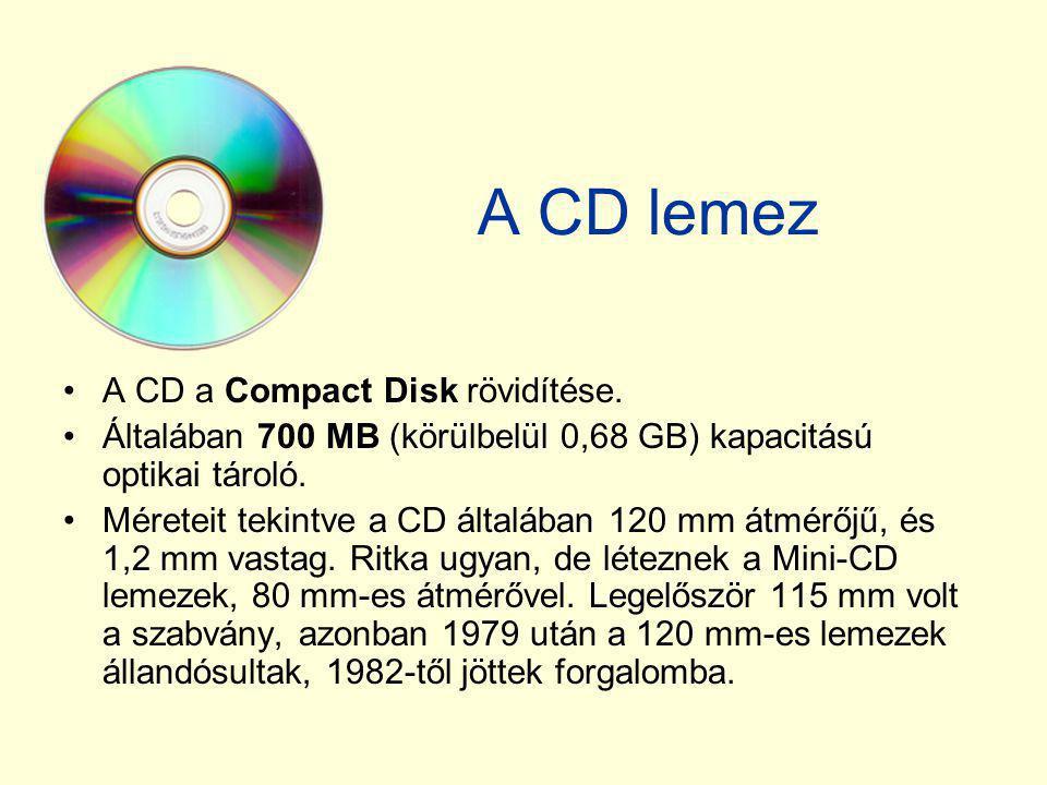 A CD lemez •A CD a Compact Disk rövidítése. •Általában 700 MB (körülbelül 0,68 GB) kapacitású optikai tároló. •Méreteit tekintve a CD általában 120 mm