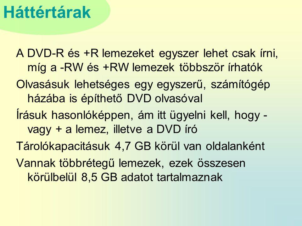 Háttértárak A DVD-R és +R lemezeket egyszer lehet csak írni, míg a -RW és +RW lemezek többször írhatók Olvasásuk lehetséges egy egyszerű, számítógép házába is építhető DVD olvasóval Írásuk hasonlóképpen, ám itt ügyelni kell, hogy - vagy + a lemez, illetve a DVD író Tárolókapacitásuk 4,7 GB körül van oldalanként Vannak többrétegű lemezek, ezek összesen körülbelül 8,5 GB adatot tartalmaznak