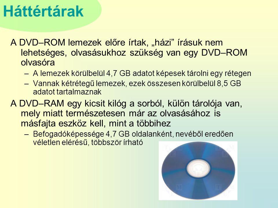 """Háttértárak A DVD–ROM lemezek előre írtak, """"házi írásuk nem lehetséges, olvasásukhoz szükség van egy DVD–ROM olvasóra –A lemezek körülbelül 4,7 GB adatot képesek tárolni egy rétegen –Vannak kétrétegű lemezek, ezek összesen körülbelül 8,5 GB adatot tartalmaznak A DVD–RAM egy kicsit kilóg a sorból, külön tárolója van, mely miatt természetesen már az olvasásához is másfajta eszköz kell, mint a többihez –Befogadóképessége 4,7 GB oldalanként, nevéből eredően véletlen elérésű, többször írható"""