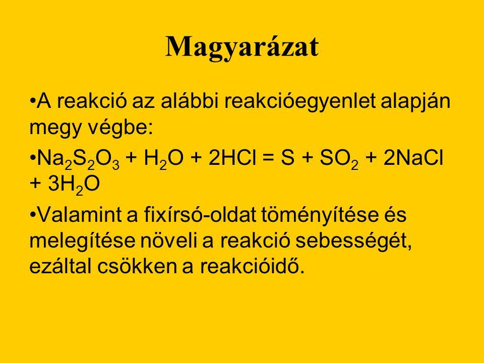 Magyarázat •A reakció az alábbi reakcióegyenlet alapján megy végbe: •Na 2 S 2 O 3 + H 2 O + 2HCl = S + SO 2 + 2NaCl + 3H 2 O •Valamint a fixírsó-oldat