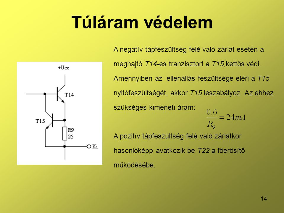 14 Túláram védelem A negatív tápfeszültség felé való zárlat esetén a meghajtó T14-es tranzisztort a T15,kettős védi. Amennyiben az ellenállás feszülts
