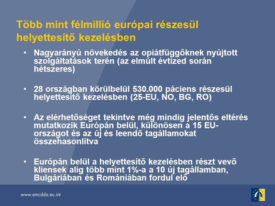 Több mint félmillió európai részesül helyettesítő kezelésben •Nagyarányú növekedés az opiátfüggőknek nyújtott szolgáltatások terén (az elmúlt évtized során hétszeres) •28 országban körülbelül 530.000 páciens részesül helyettesítő kezelésben (25-EU, NO, BG, RO) •Az elérhetőséget tekintve még mindig jelentős eltérés mutatkozik Európán belül, különösen a 15 EU- országot és az új és leendő tagállamokat összehasonlítva •Európán belül a helyettesítő kezelésben részt vevő kliensek alig több mint 1%-a a 10 új tagállamban, Bulgáriában és Romániában fordul elő