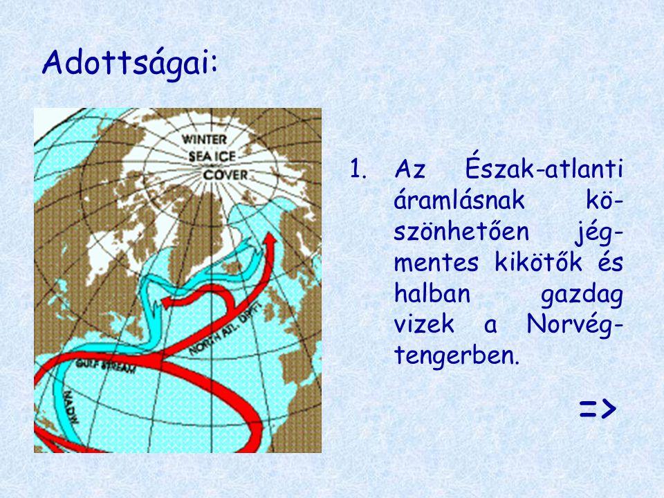 Adottságai: 1.Az Észak-atlanti áramlásnak kö- szönhetően jég- mentes kikötők és halban gazdag vizek a Norvég- tengerben. =>