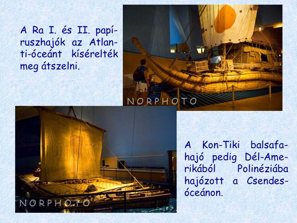 A Ra I. és II. papí- ruszhajók az Atlan- ti-óceánt kísérelték meg átszelni. A Kon-Tiki balsafa- hajó pedig Dél-Ame- rikából Polinéziába hajózott a Cse
