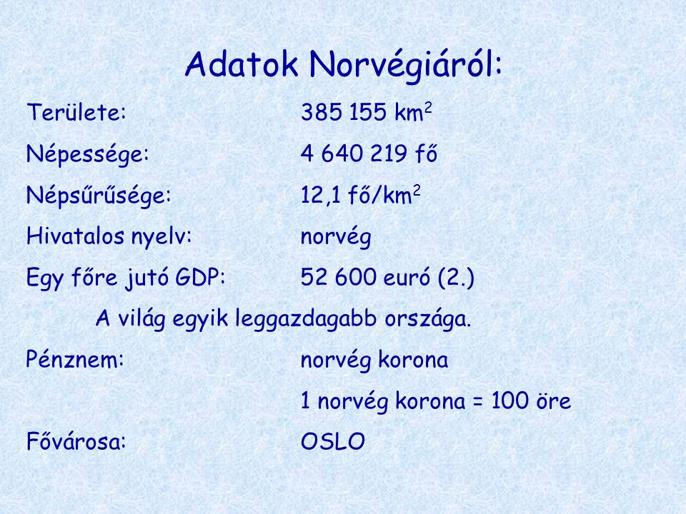 Adatok Norvégiáról: Területe:385 155 km 2 Népessége:4 640 219 fő Népsűrűsége:12,1 fő/km 2 Hivatalos nyelv:norvég Egy főre jutó GDP:52 600 euró (2.) A