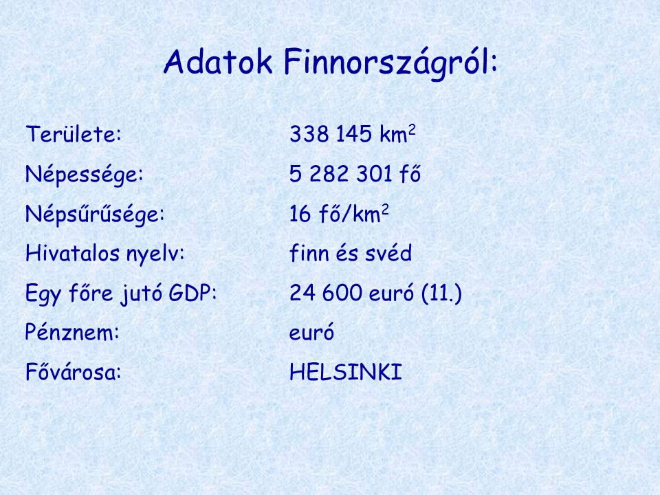 Adatok Finnországról: Területe:338 145 km 2 Népessége:5 282 301 fő Népsűrűsége:16 fő/km 2 Hivatalos nyelv:finn és svéd Egy főre jutó GDP:24 600 euró (