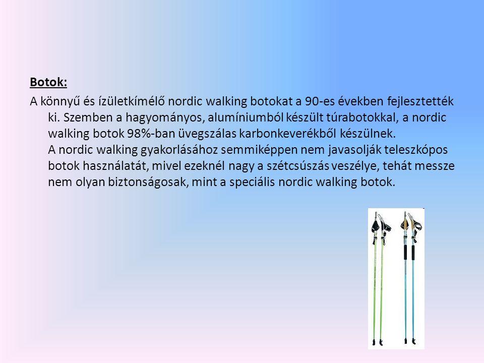 Botok: A könnyű és ízületkímélő nordic walking botokat a 90-es években fejlesztették ki. Szemben a hagyományos, alumíniumból készült túrabotokkal, a n