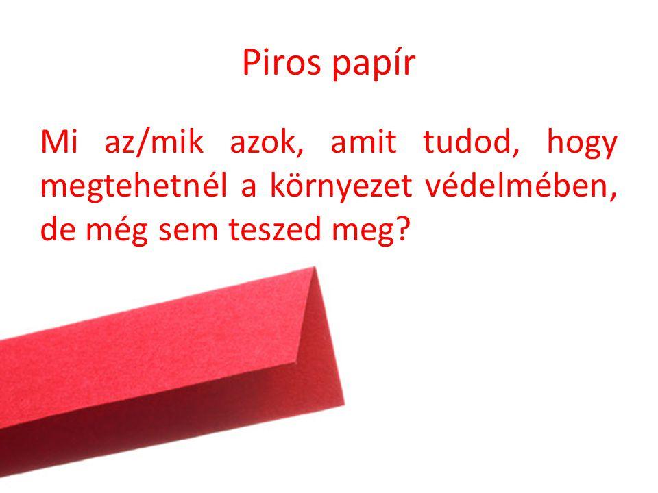 Piros papír Mi az/mik azok, amit tudod, hogy megtehetnél a környezet védelmében, de még sem teszed meg?