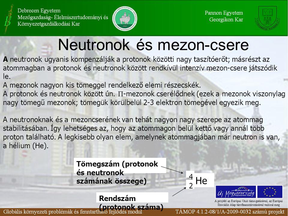 Neutronok és mezon-csere A neutronok ugyanis kompenzálják a protonok közötti nagy taszítóerőt; másrészt az atommagban a protonok és neutronok között rendkívül intenzív mezon-csere játszódik le.