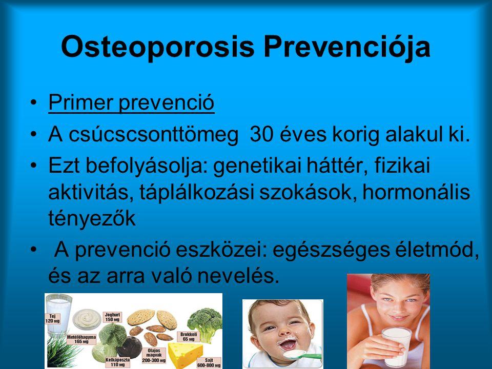 Osteoporosis Prevenciója •Primer prevenció •A csúcscsonttömeg 30 éves korig alakul ki. •Ezt befolyásolja: genetikai háttér, fizikai aktivitás, táplálk