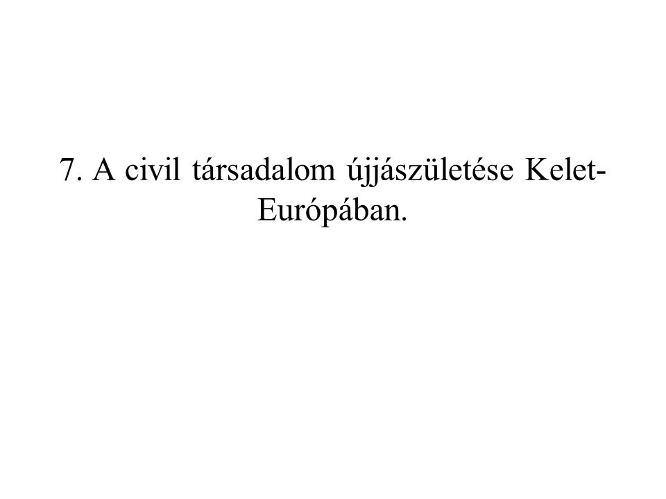 7. A civil társadalom újjászületése Kelet- Európában.