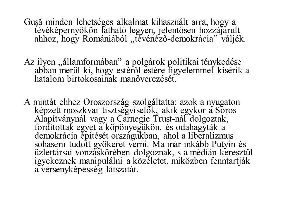 """Guşă minden lehetséges alkalmat kihasznált arra, hogy a tévéképernyőkön látható legyen, jelentősen hozzájárult ahhoz, hogy Romániából """"tévénéző-demokrácia váljék."""