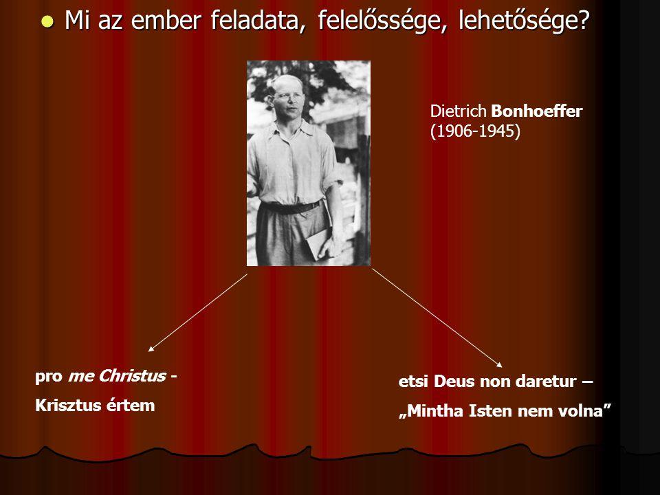 """ Mi az ember feladata, felelőssége, lehetősége? Dietrich Bonhoeffer (1906-1945) pro me Christus - Krisztus értem etsi Deus non daretur – """"Mintha Iste"""